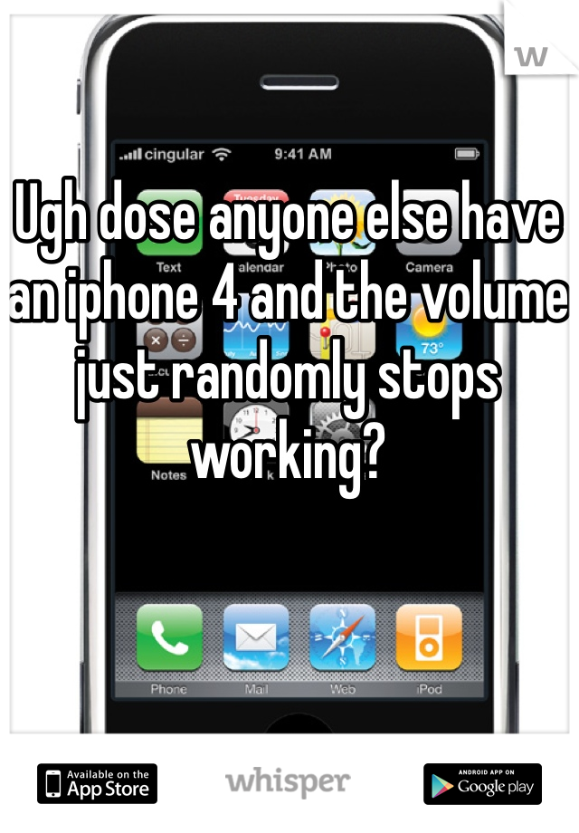 Ugh dose anyone else have an iphone 4 and the volume just randomly stops working?