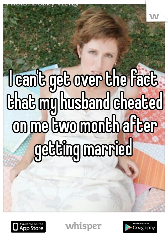 I can't get over the fact that my husband cheated on me two month after getting married