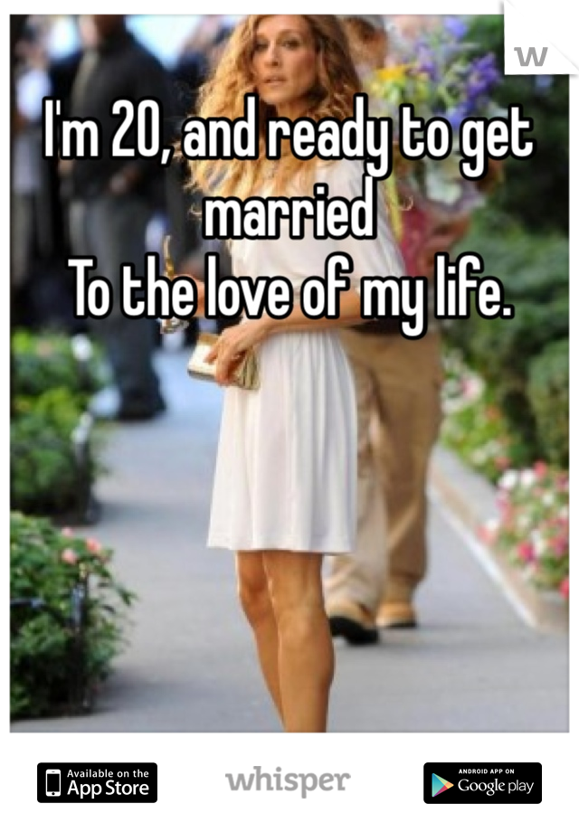 I'm 20, and ready to get married To the love of my life.