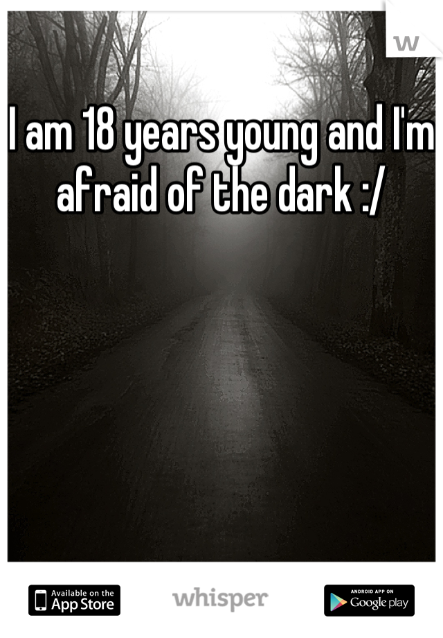 I am 18 years young and I'm afraid of the dark :/