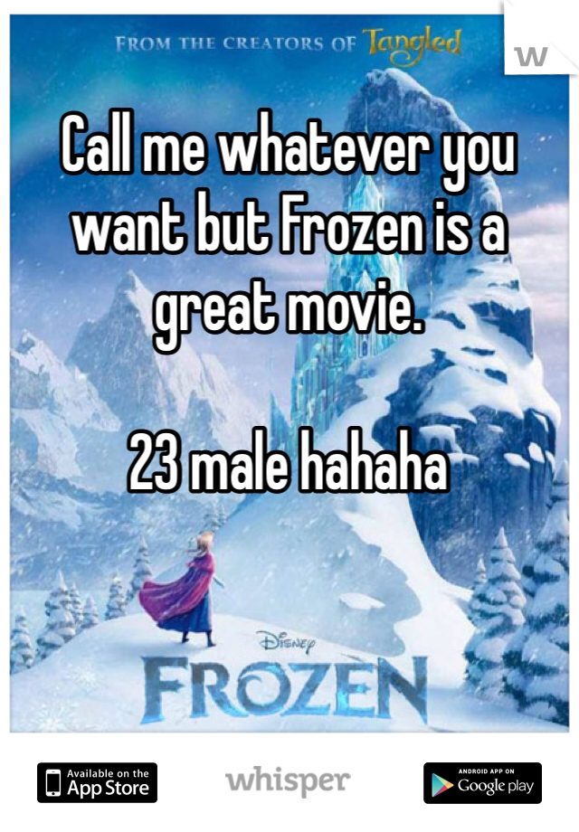 Call me whatever you want but Frozen is a great movie.   23 male hahaha