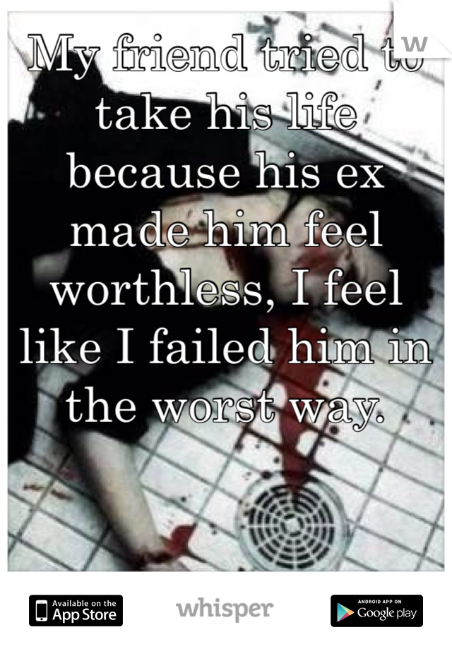 My friend tried to take his life because his ex made him feel worthless, I feel like I failed him in the worst way.