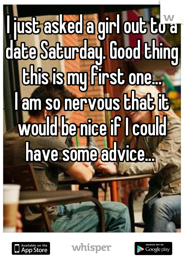 I just asked a girl out to a date Saturday. Good thing this is my first one...  I am so nervous that it would be nice if I could have some advice...