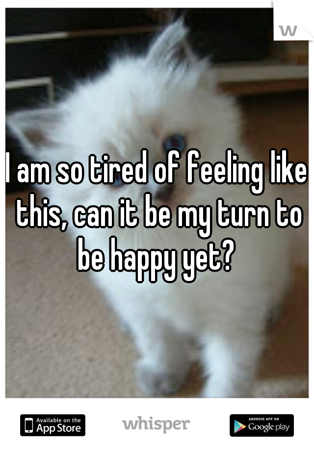 I am so tired of feeling like this, can it be my turn to be happy yet?