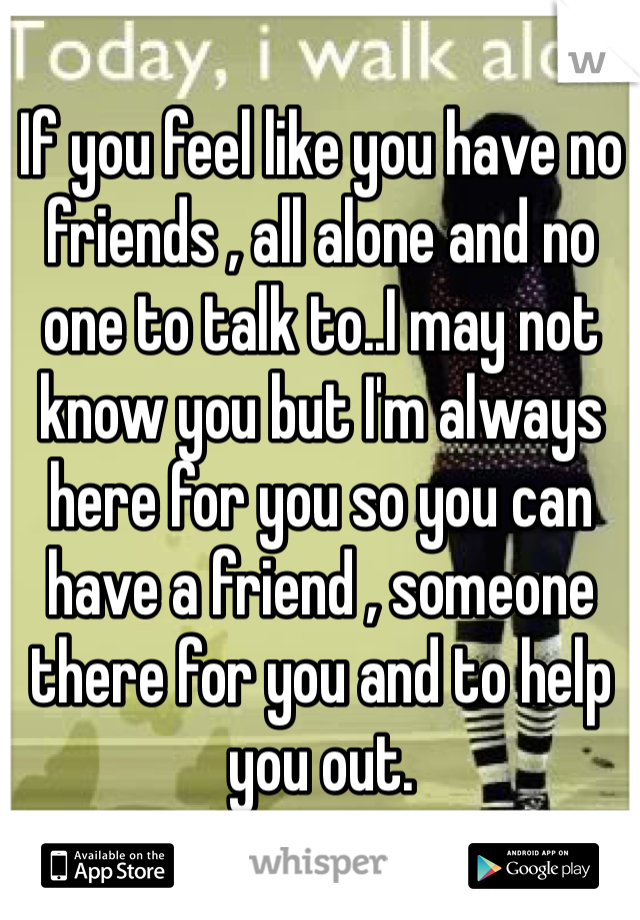 If you feel like you have no friends , all alone and no one to talk to..I may not know you but I'm always here for you so you can have a friend , someone there for you and to help you out.