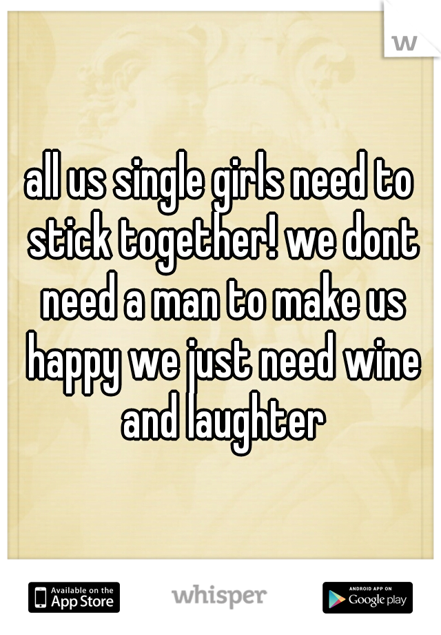 all us single girls need to stick together! we dont need a man to make us happy we just need wine and laughter