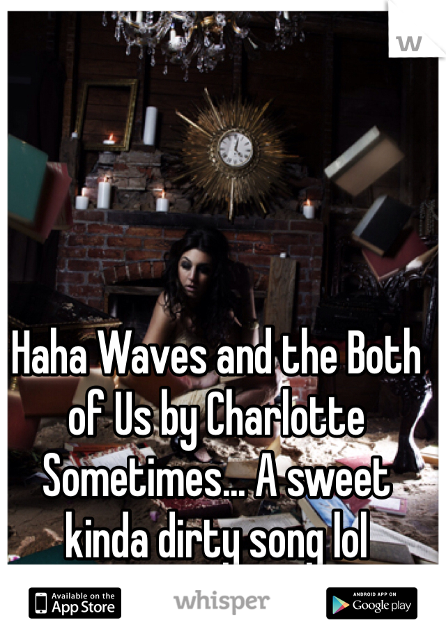 Haha Waves and the Both of Us by Charlotte Sometimes... A sweet kinda dirty song lol