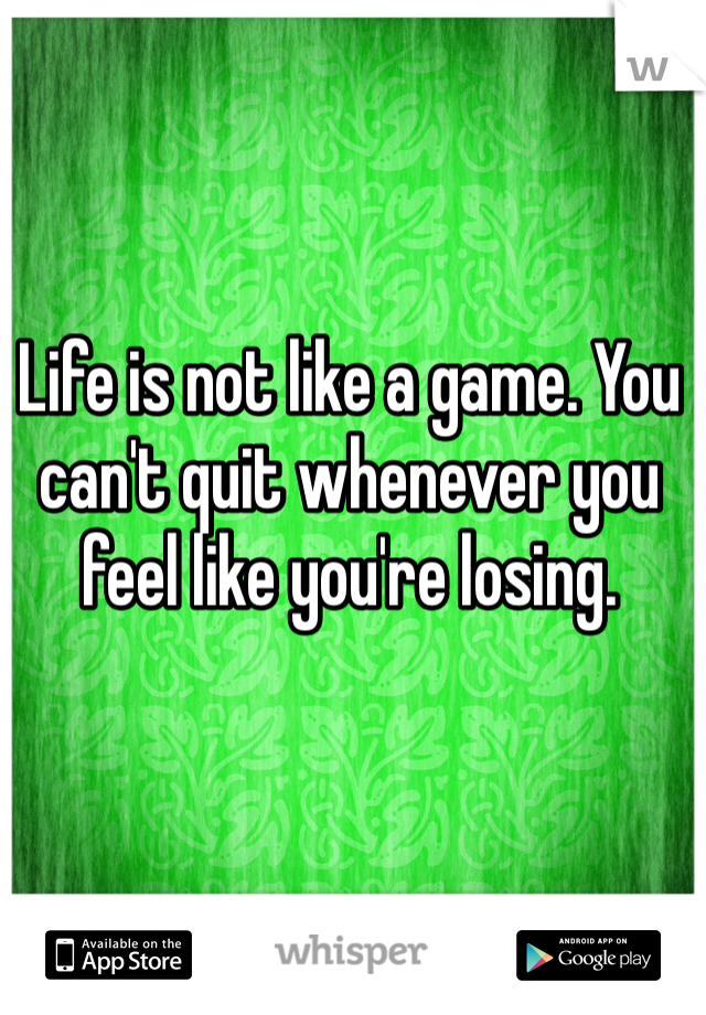Life is not like a game. You can't quit whenever you feel like you're losing.