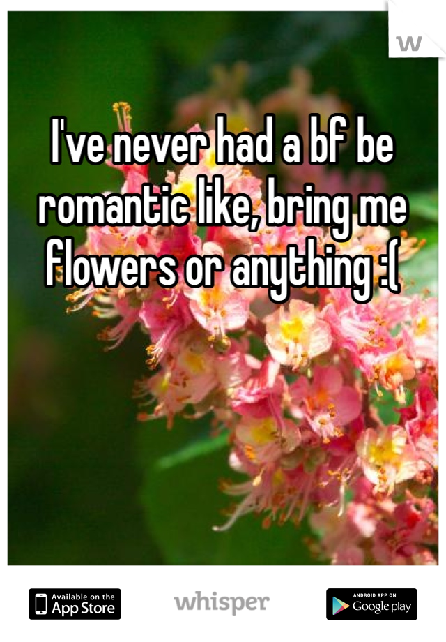 I've never had a bf be romantic like, bring me flowers or anything :(
