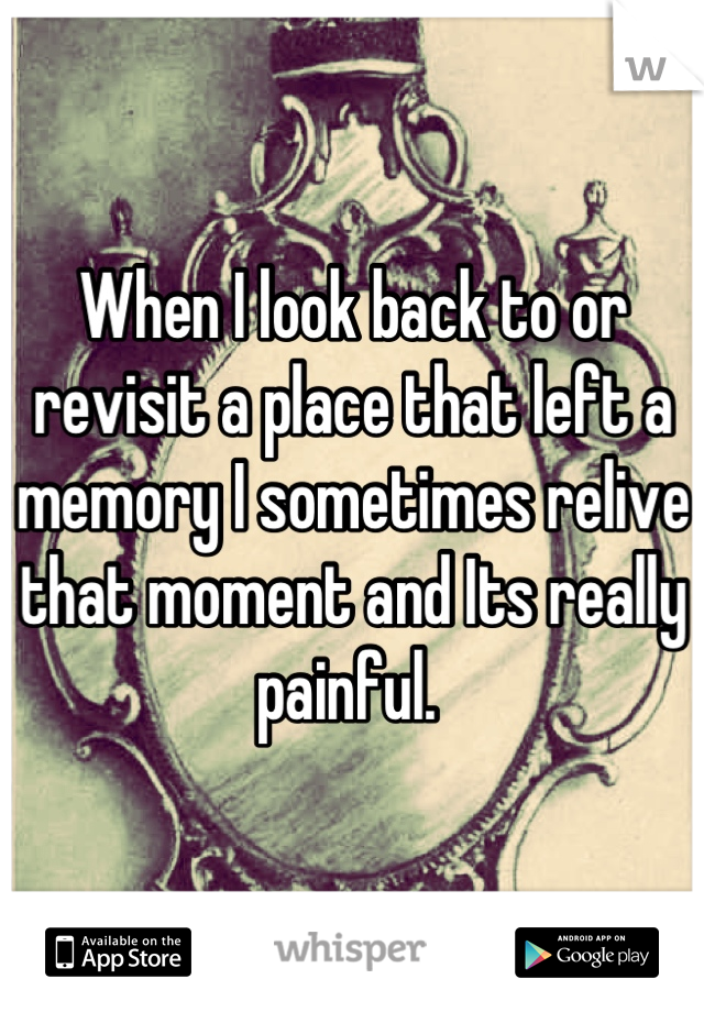 When I look back to or revisit a place that left a memory I sometimes relive that moment and Its really painful.