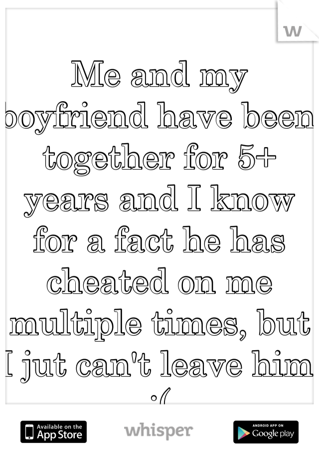 Me and my boyfriend have been together for 5+ years and I know for a fact he has cheated on me multiple times, but I jut can't leave him :(
