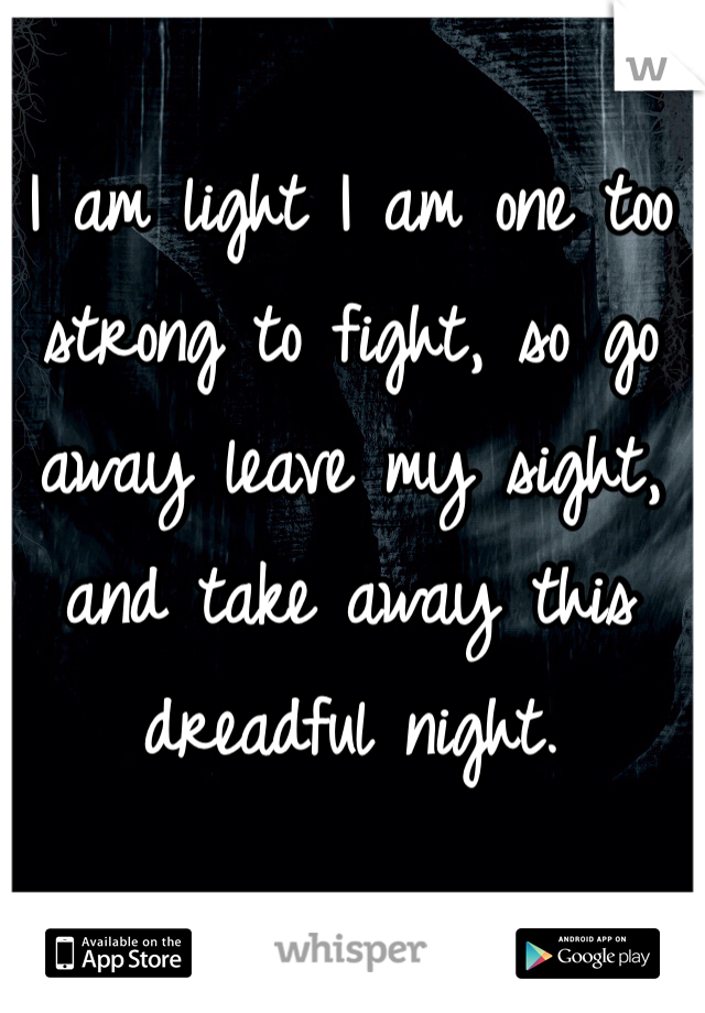 I am light I am one too strong to fight, so go away leave my sight, and take away this dreadful night.