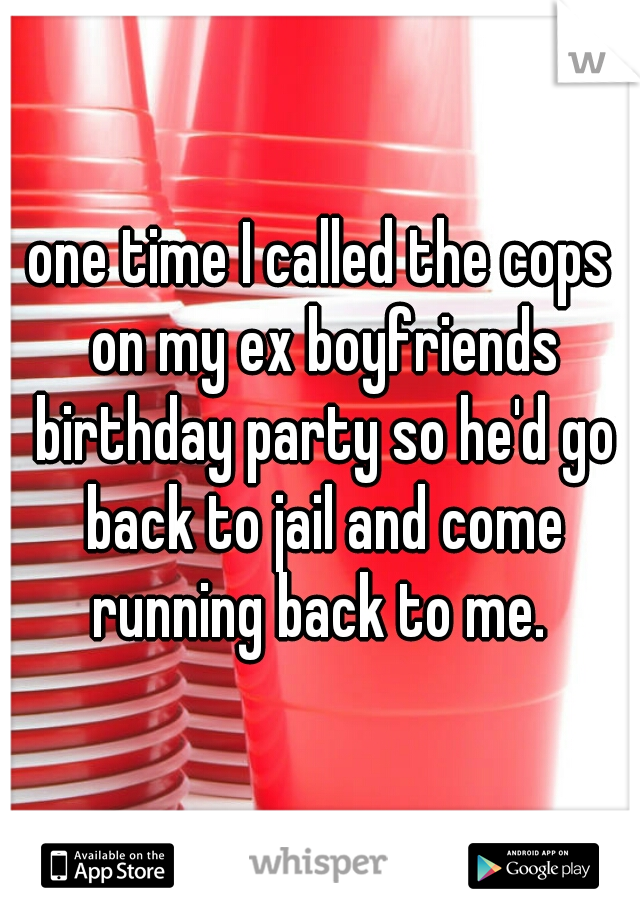 one time I called the cops on my ex boyfriends birthday party so he'd go back to jail and come running back to me.