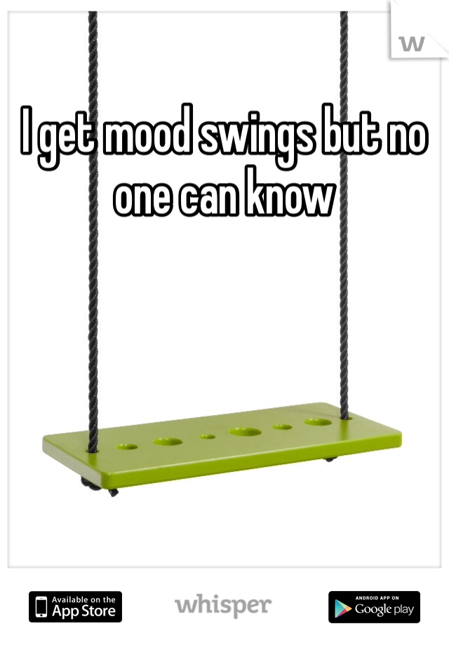 I get mood swings but no one can know