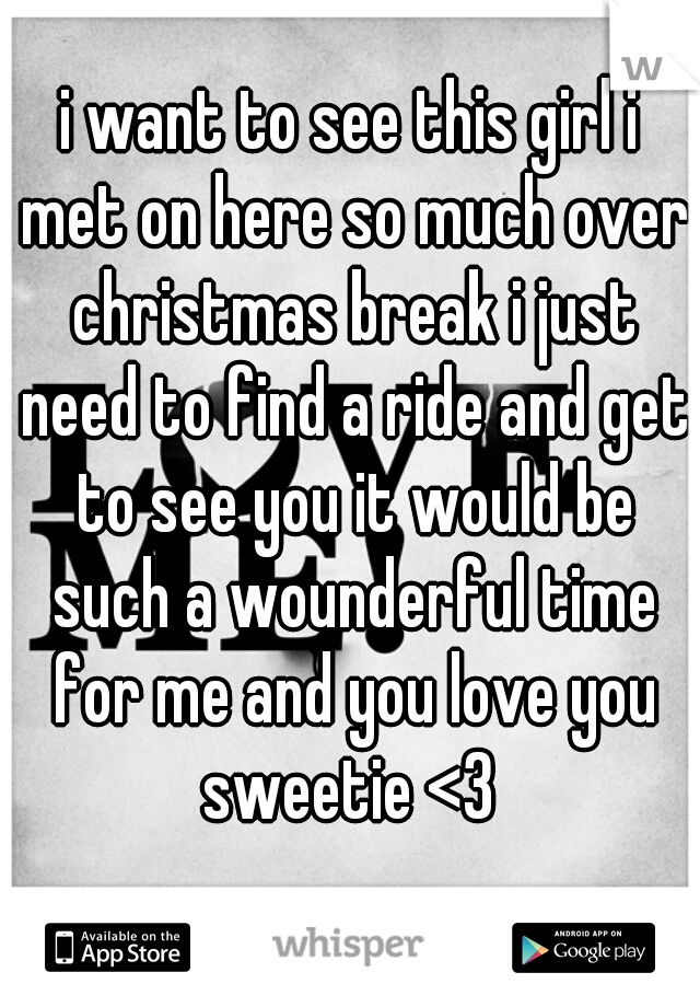 i want to see this girl i met on here so much over christmas break i just need to find a ride and get to see you it would be such a wounderful time for me and you love you sweetie <3