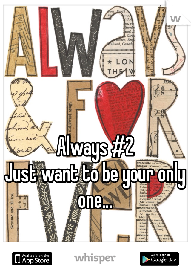 Always #2 Just want to be your only one...