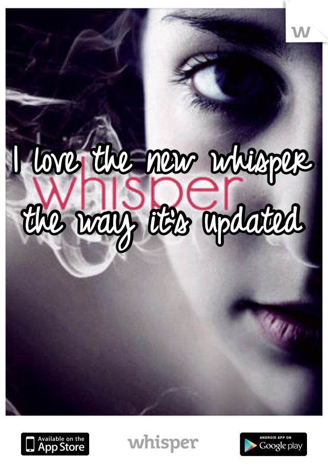 I love the new whisper the way it's updated