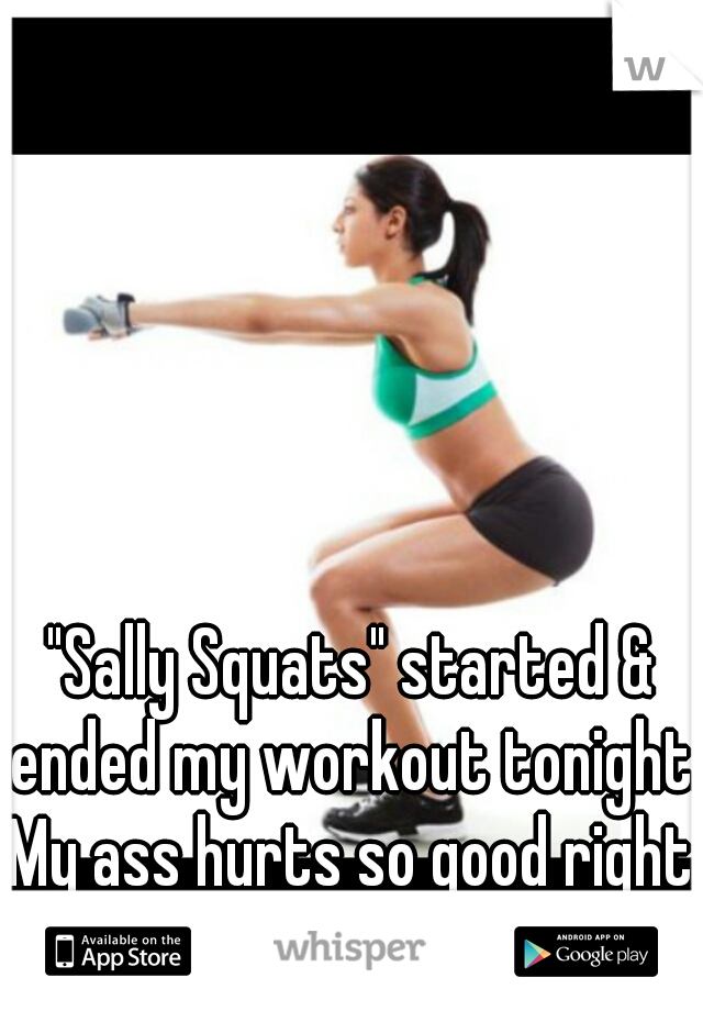 """""""Sally Squats"""" started & ended my workout tonight. My ass hurts so good right now!"""
