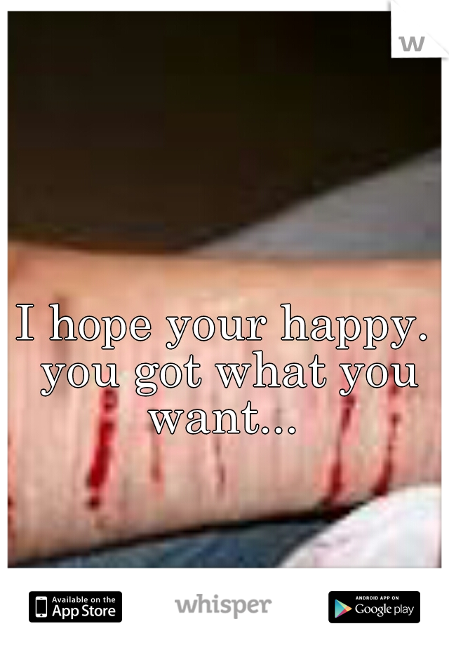 I hope your happy. you got what you want...