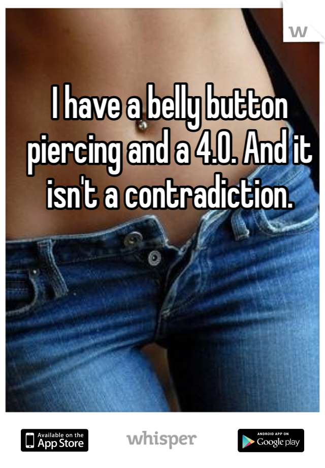 I have a belly button piercing and a 4.0. And it isn't a contradiction.