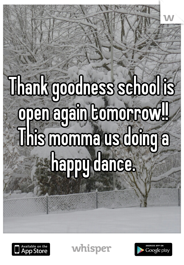 Thank goodness school is open again tomorrow!! This momma us doing a happy dance.