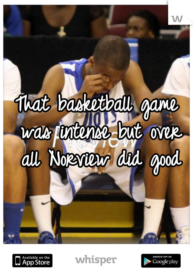 That basketball game was intense but over all Norview did good