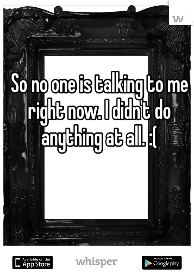 So no one is talking to me right now. I didn't do anything at all. :(