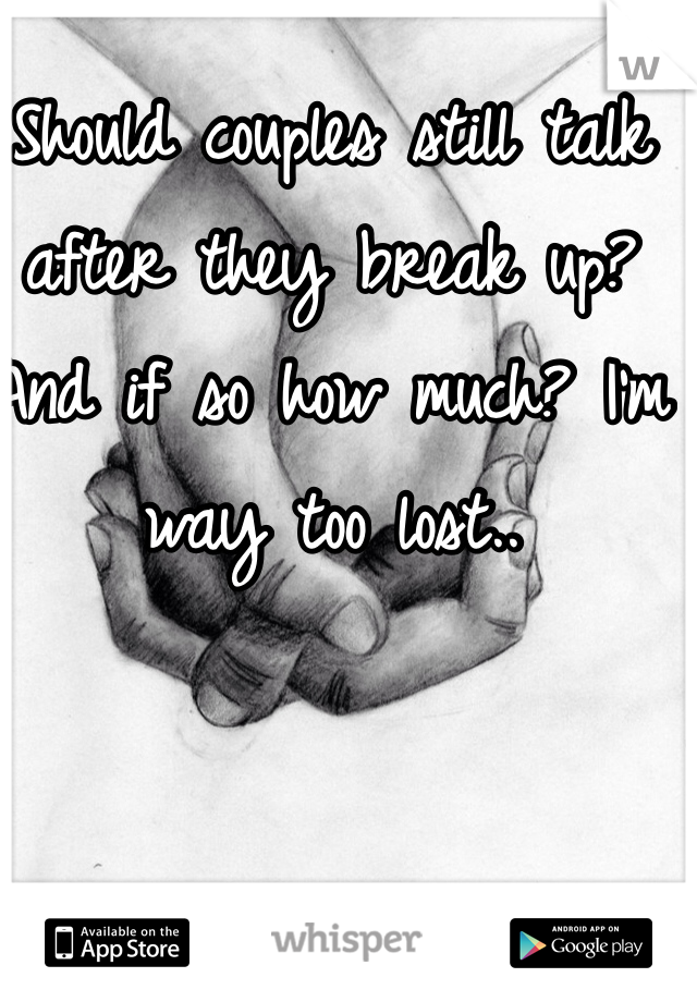 Should couples still talk after they break up? And if so how much? I'm way too lost..