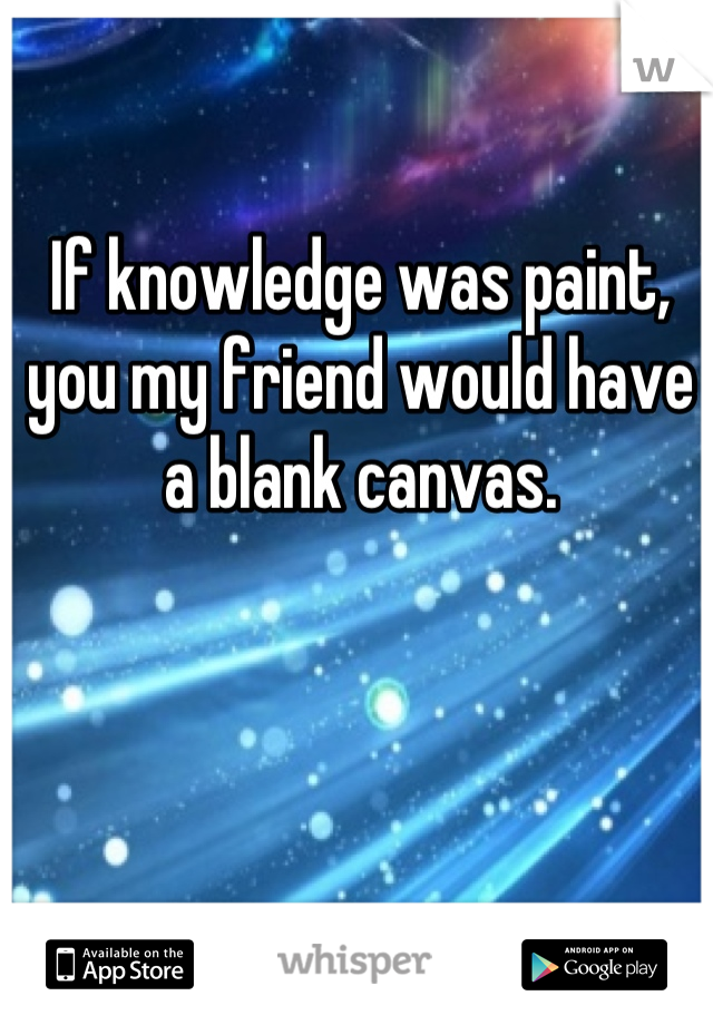 If knowledge was paint, you my friend would have a blank canvas.