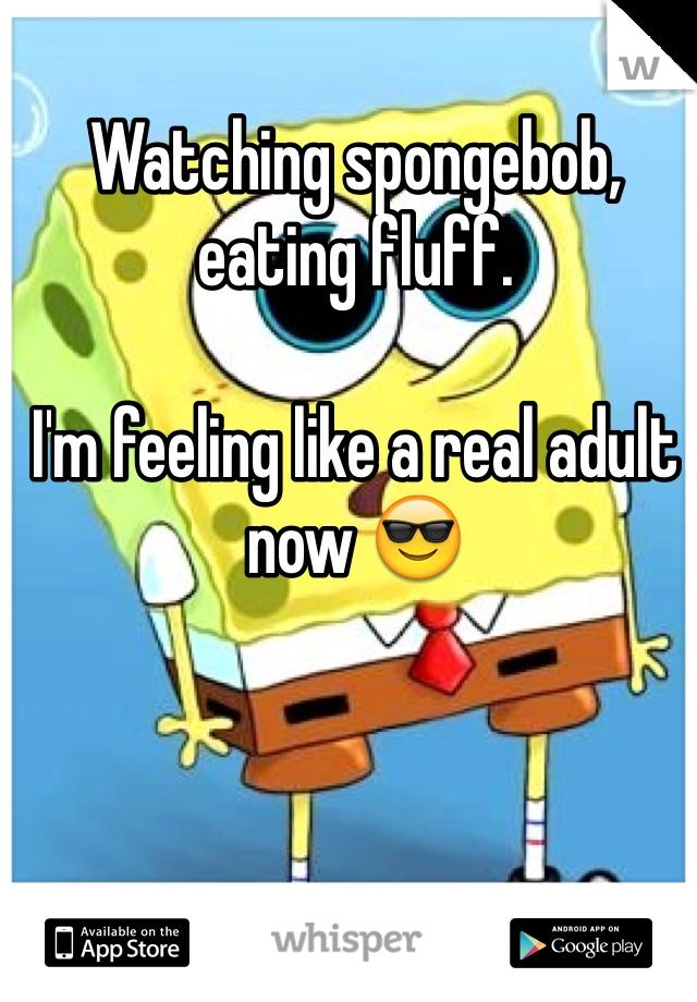 Watching spongebob, eating fluff.  I'm feeling like a real adult now 😎