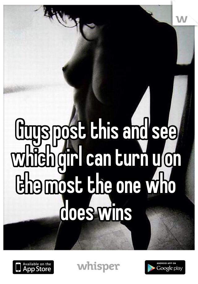 Guys post this and see  which girl can turn u on the most the one who does wins