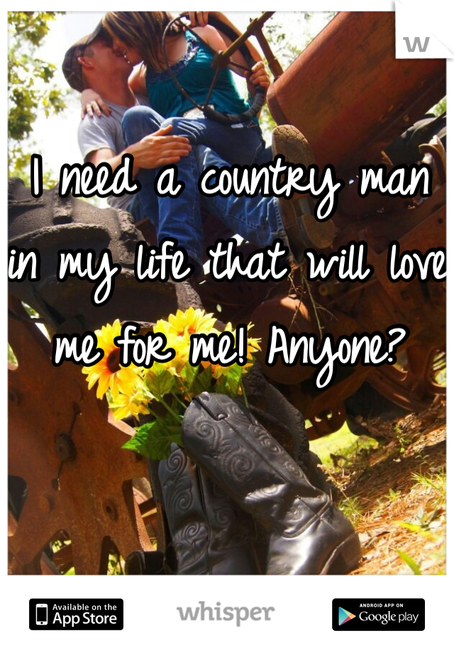 I need a country man in my life that will love me for me! Anyone?
