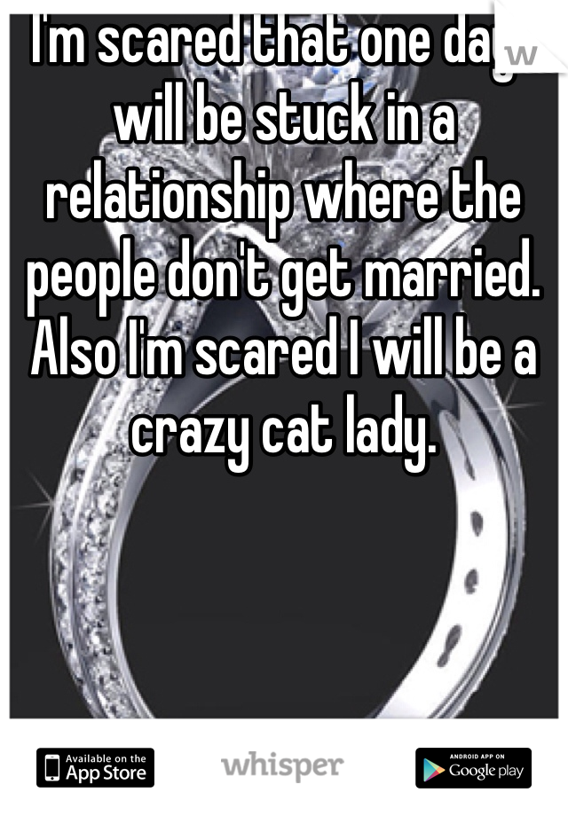 I'm scared that one day I will be stuck in a relationship where the people don't get married. Also I'm scared I will be a crazy cat lady.