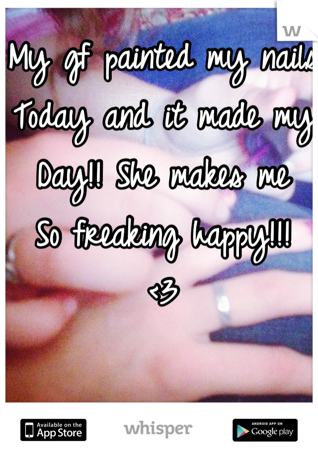 My gf painted my nails Today and it made my  Day!! She makes me So freaking happy!!!  <3