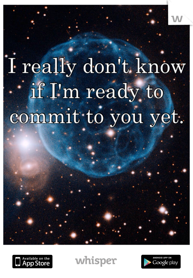 I really don't know if I'm ready to commit to you yet.
