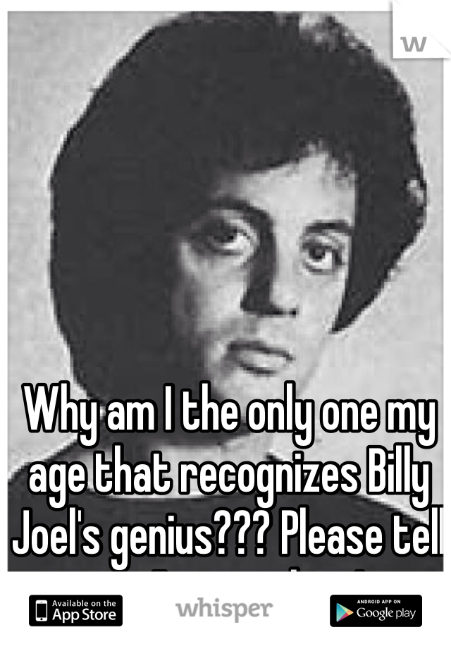 Why am I the only one my age that recognizes Billy Joel's genius??? Please tell me I'm not alone!