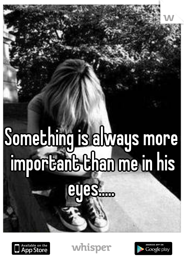 Something is always more important than me in his eyes.....
