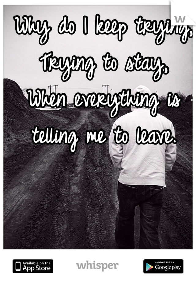 Why do I keep trying, Trying to stay,  When everything is telling me to leave.