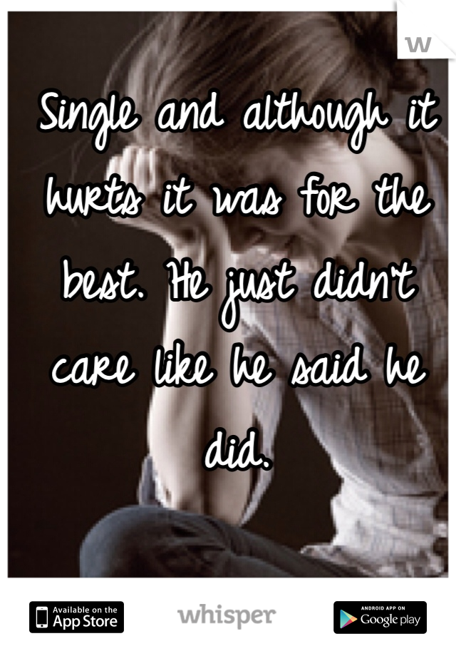 Single and although it hurts it was for the best. He just didn't care like he said he did.