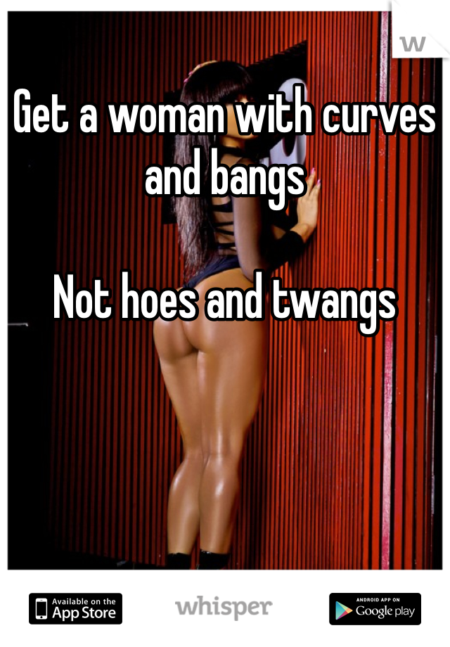 Get a woman with curves and bangs   Not hoes and twangs