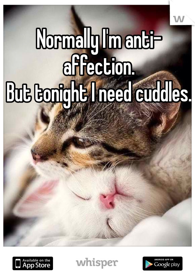 Normally I'm anti-affection. But tonight I need cuddles.