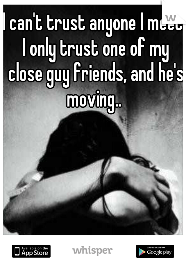 I can't trust anyone I meet. I only trust one of my close guy friends, and he's moving..