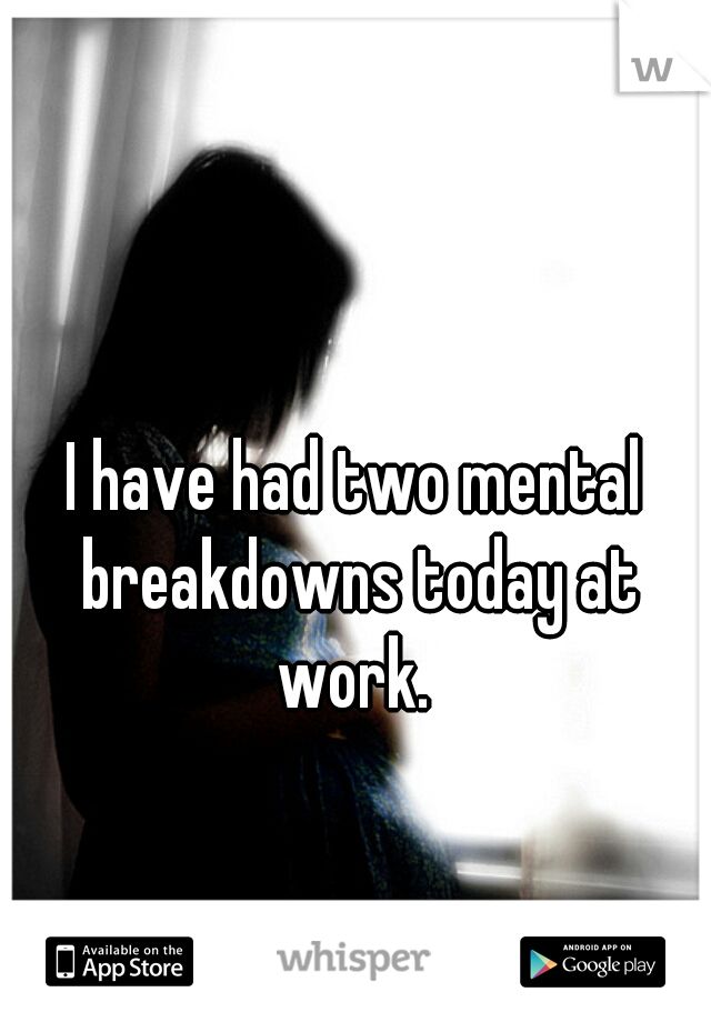 I have had two mental breakdowns today at work.