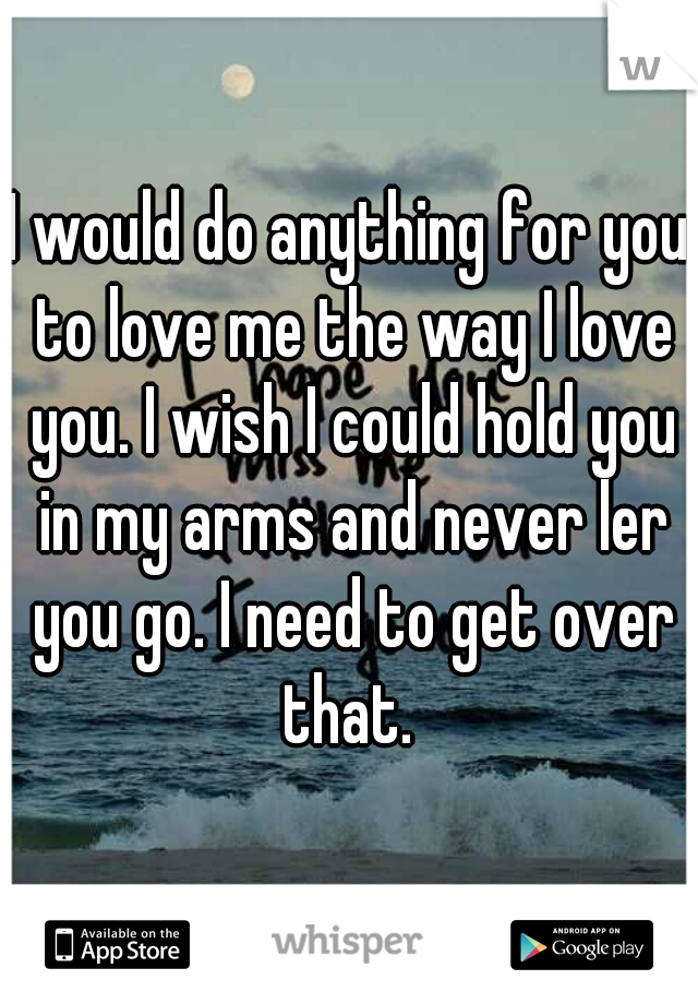 I would do anything for you to love me the way I love you. I wish I could hold you in my arms and never ler you go. I need to get over that.