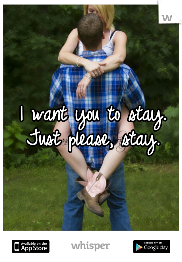 I want you to stay. Just please, stay.