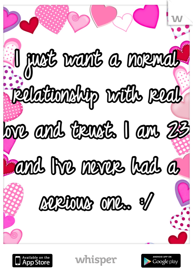 I just want a normal relationship with real love and trust. I am 23 and I've never had a serious one.. :/