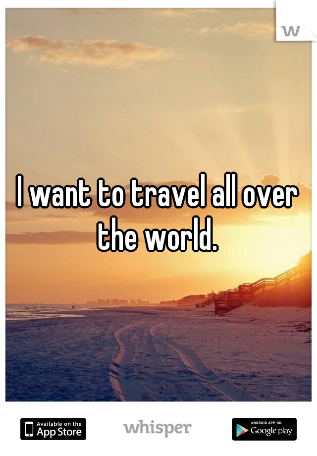 I want to travel all over the world.