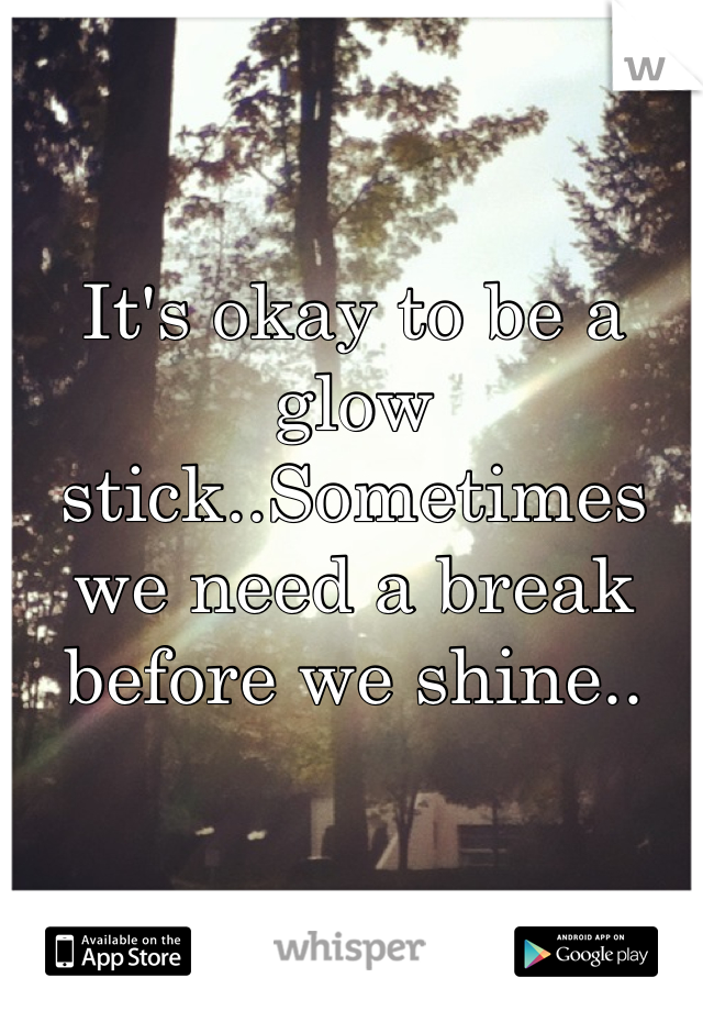 It's okay to be a glow stick..Sometimes we need a break before we shine..