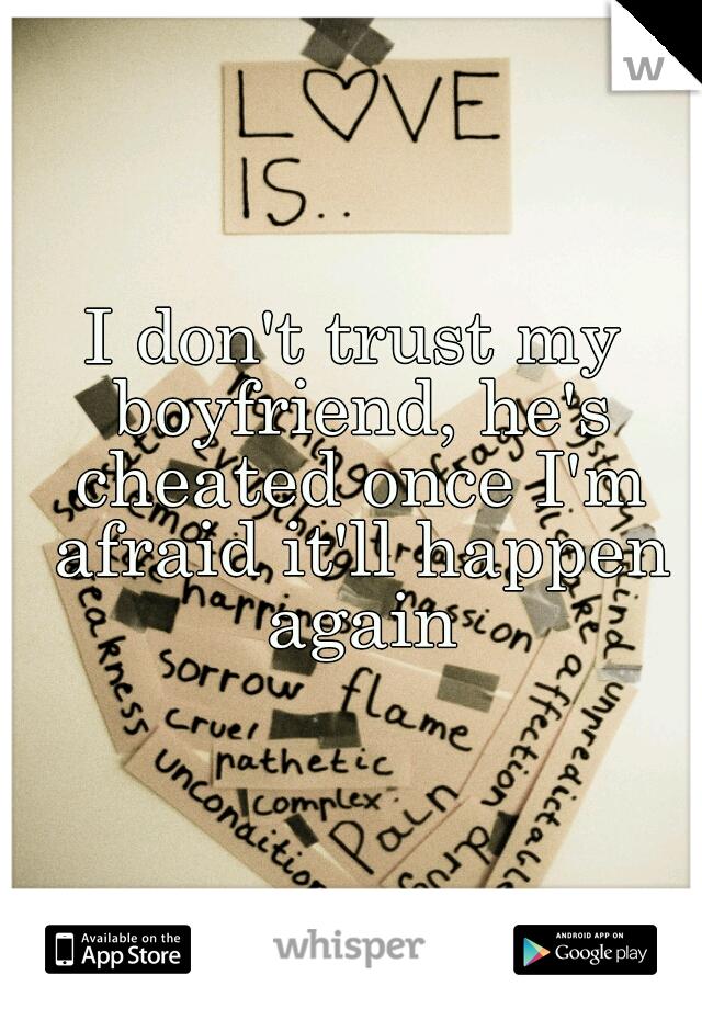 I don't trust my boyfriend, he's cheated once I'm afraid it'll happen again