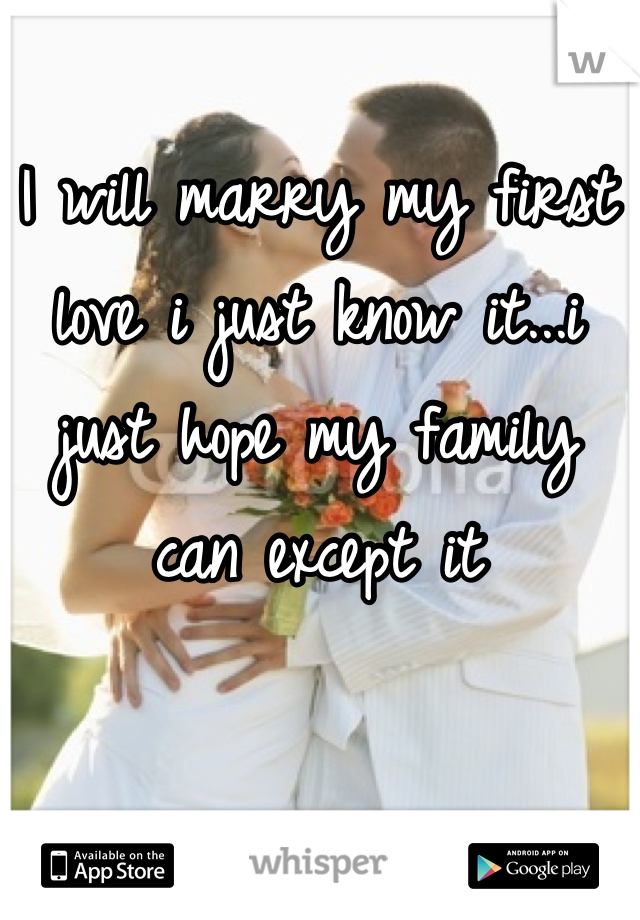 I will marry my first love i just know it...i just hope my family can except it